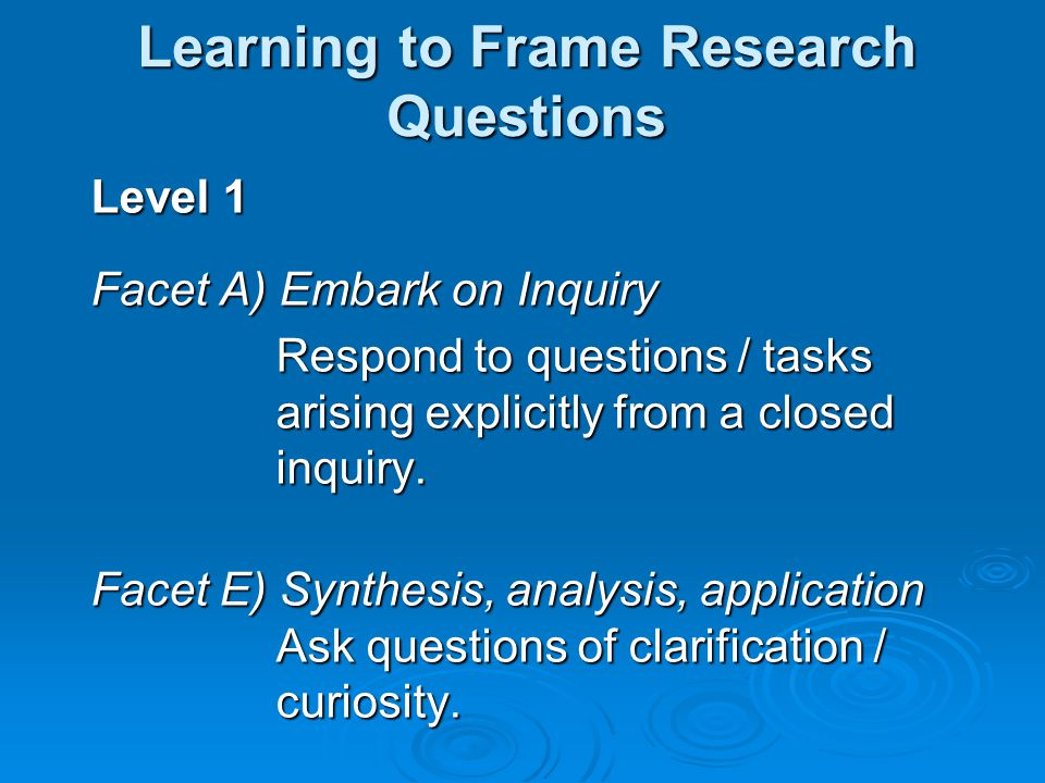 Level 1 Facet A) Embark on Inquiry Respond to questions / tasks arising explicitly from a closed inquiry.