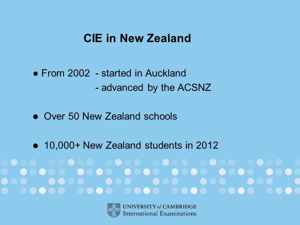 CIE in New Zealand ● From 2002 - started in Auckland - advanced by the ACSNZ Over 50 New Zealand schools 10,000+ New Zealand students in 2012