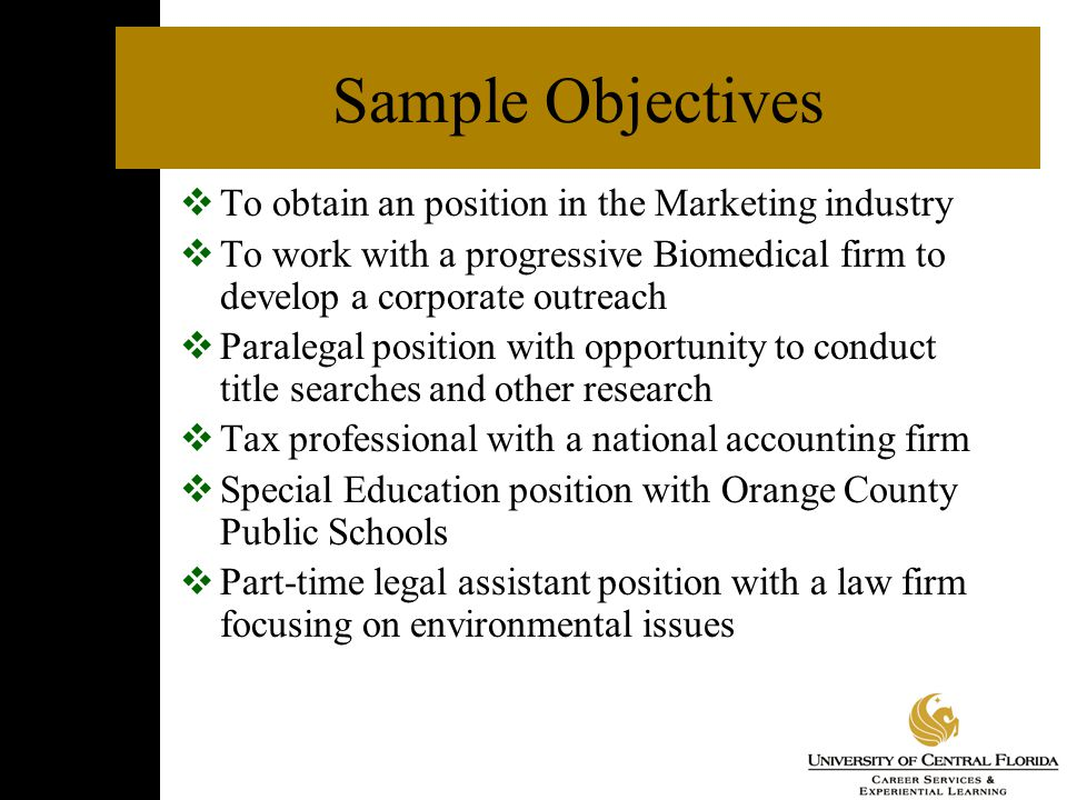 Sample Objectives  To obtain an position in the Marketing industry  To work with a progressive Biomedical firm to develop a corporate outreach  Paralegal position with opportunity to conduct title searches and other research  Tax professional with a national accounting firm  Special Education position with Orange County Public Schools  Part-time legal assistant position with a law firm focusing on environmental issues