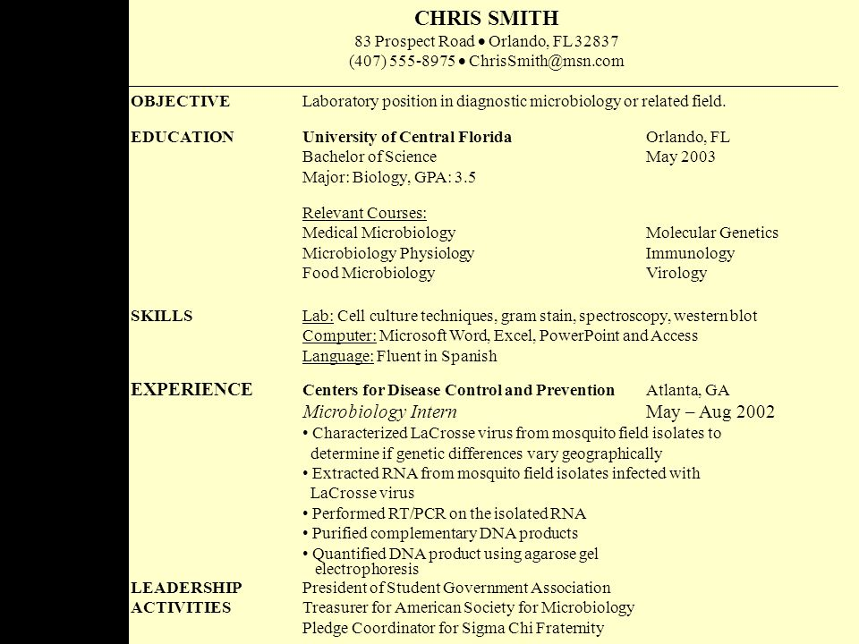 CHRIS SMITH 83 Prospect Road  Orlando, FL 32837 (407) 555-8975  ChrisSmith@msn.com OBJECTIVE Laboratory position in diagnostic microbiology or related field.