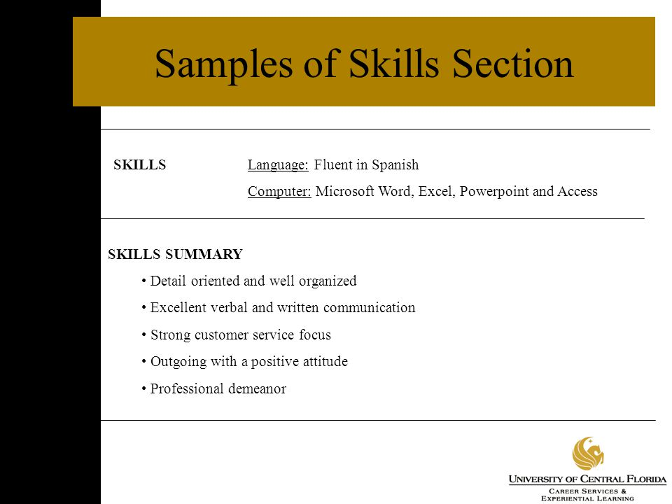 Samples of Skills Section SKILLSLanguage: Fluent in Spanish Computer: Microsoft Word, Excel, Powerpoint and Access SKILLS SUMMARY Detail oriented and well organized Excellent verbal and written communication Strong customer service focus Outgoing with a positive attitude Professional demeanor