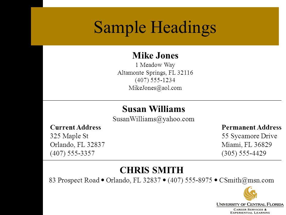 Sample Headings Mike Jones 1 Meadow Way Altamonte Springs, FL 32116 (407) 555-1234 MikeJones@aol.com Susan Williams SusanWilliams@yahoo.com Current AddressPermanent Address 325 Maple St 55 Sycamore Drive Orlando, FL 32837Miami, FL 36829 (407) 555-3357(305) 555-4429 CHRIS SMITH 83 Prospect Road  Orlando, FL 32837  (407) 555-8975  CSmith@msn.com