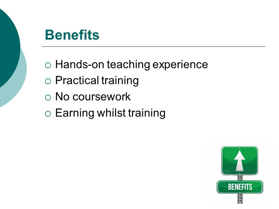 Benefits  Hands-on teaching experience  Practical training  No coursework  Earning whilst training