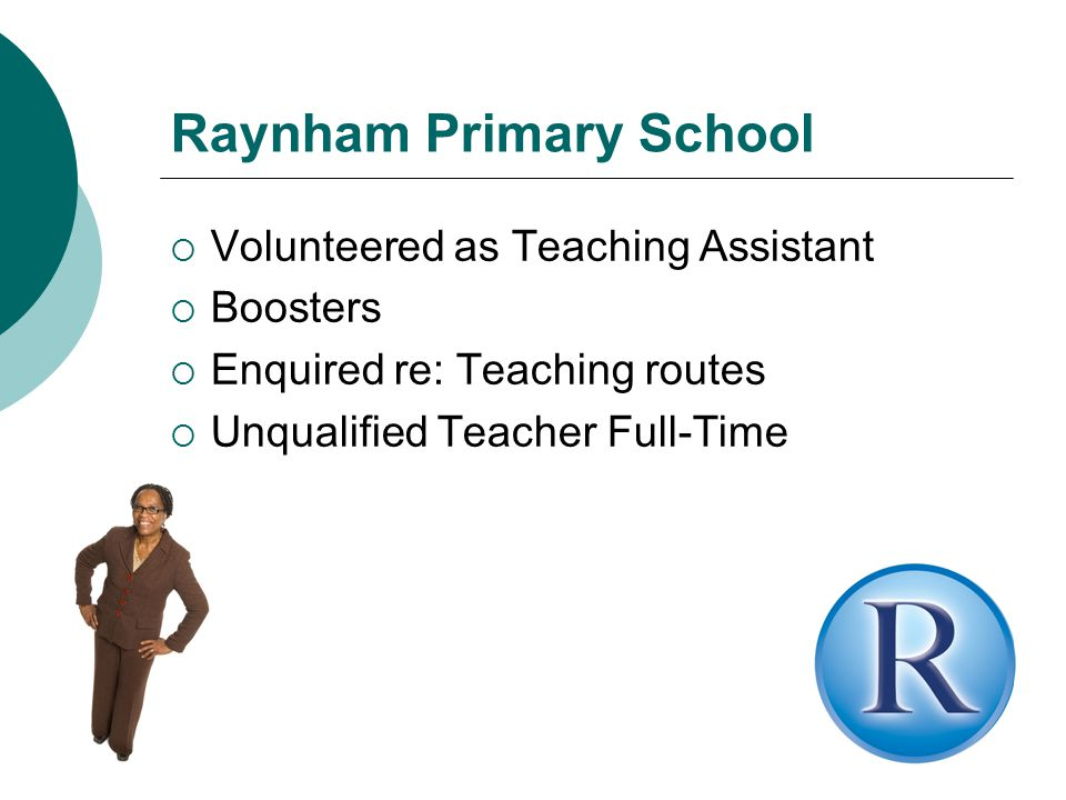 Raynham Primary School  Volunteered as Teaching Assistant  Boosters  Enquired re: Teaching routes  Unqualified Teacher Full-Time