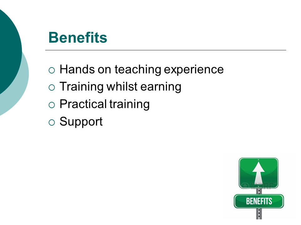 Benefits  Hands on teaching experience  Training whilst earning  Practical training  Support