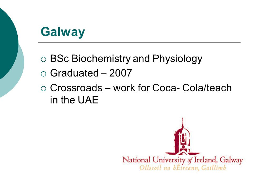 Galway  BSc Biochemistry and Physiology  Graduated – 2007  Crossroads – work for Coca- Cola/teach in the UAE