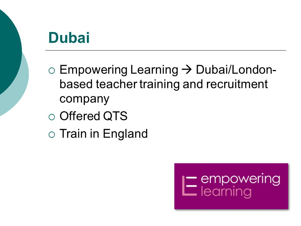 Dubai  Empowering Learning  Dubai/London- based teacher training and recruitment company  Offered QTS  Train in England