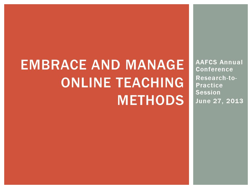 AAFCS Annual Conference Research-to- Practice Session June 27, 2013 EMBRACE AND MANAGE ONLINE TEACHING METHODS