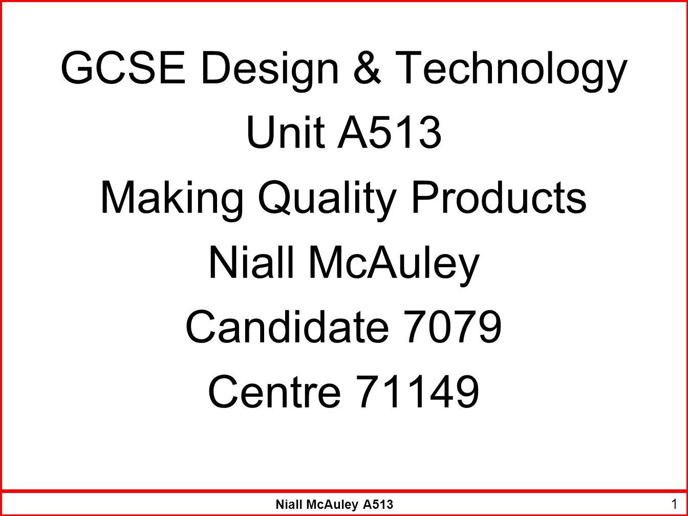Niall McAuley A513 GCSE Design & Technology Unit A513 Making Quality Products Niall McAuley Candidate 7079 Centre 71149 1