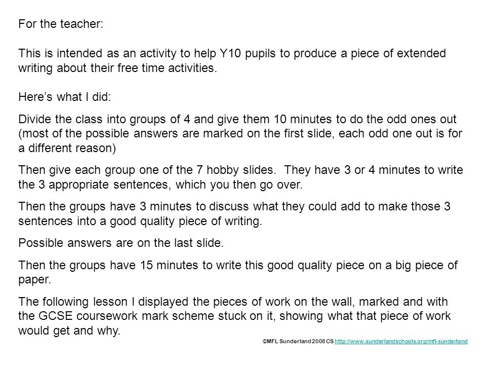 For the teacher: This is intended as an activity to help Y10 pupils to produce a piece of extended writing about their free time activities.