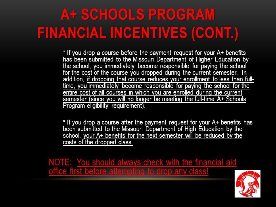 A+ SCHOOLS PROGRAM FINANCIAL INCENTIVES (CONT.) * If you drop a course before the payment request for your A+ benefits has been submitted to the Misso