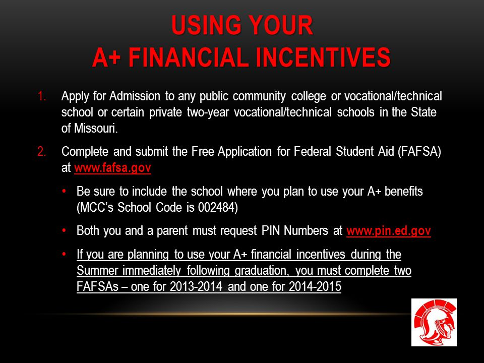 USING YOUR A+ FINANCIAL INCENTIVES 1.Apply for Admission to any public community college or vocational/technical school or certain private two-year vocational/technical schools in the State of Missouri.
