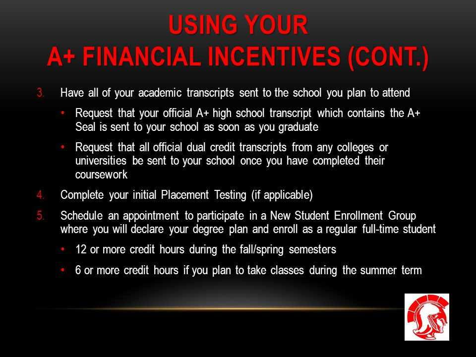 USING YOUR A+ FINANCIAL INCENTIVES (CONT.) 3.Have all of your academic transcripts sent to the school you plan to attend Request that your official A+