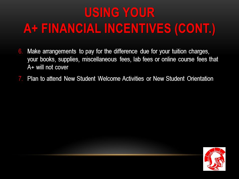 USING YOUR A+ FINANCIAL INCENTIVES (CONT.) 6.Make arrangements to pay for the difference due for your tuition charges, your books, supplies, miscellan