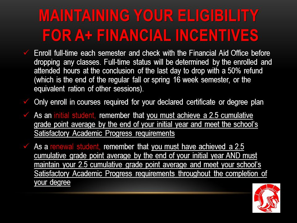 MAINTAINING YOUR ELIGIBILITY FOR A+ FINANCIAL INCENTIVES Enroll full-time each semester and check with the Financial Aid Office before dropping any classes.