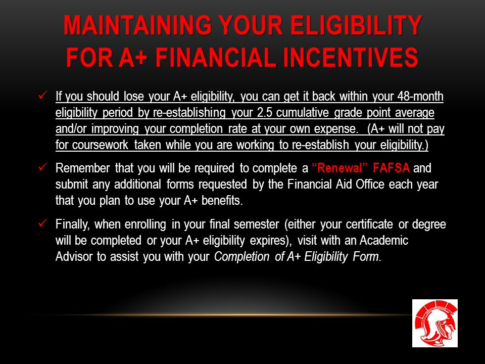 MAINTAINING YOUR ELIGIBILITY FOR A+ FINANCIAL INCENTIVES If you should lose your A+ eligibility, you can get it back within your 48-month eligibility period by re-establishing your 2.5 cumulative grade point average and/or improving your completion rate at your own expense.