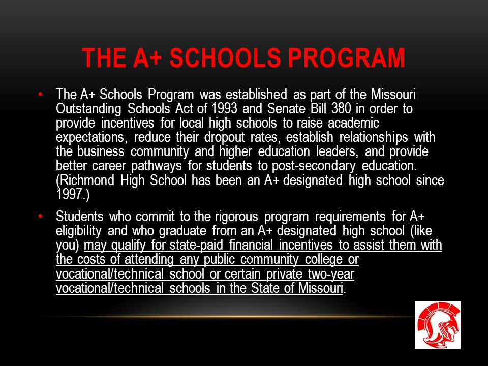 THE A+ SCHOOLS PROGRAM The A+ Schools Program was established as part of the Missouri Outstanding Schools Act of 1993 and Senate Bill 380 in order to provide incentives for local high schools to raise academic expectations, reduce their dropout rates, establish relationships with the business community and higher education leaders, and provide better career pathways for students to post-secondary education.