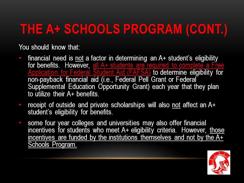 THE A+ SCHOOLS PROGRAM (CONT.) You should know that: financial need is not a factor in determining an A+ student's eligibility for benefits. However,