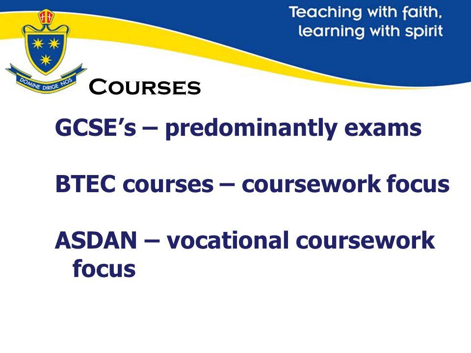 Courses GCSE's – predominantly exams BTEC courses – coursework focus ASDAN – vocational coursework focus