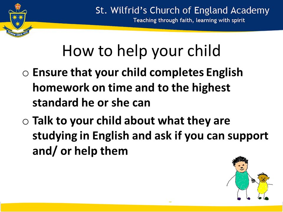 How to help your child o Ensure that your child completes English homework on time and to the highest standard he or she can o Talk to your child about what they are studying in English and ask if you can support and/ or help them