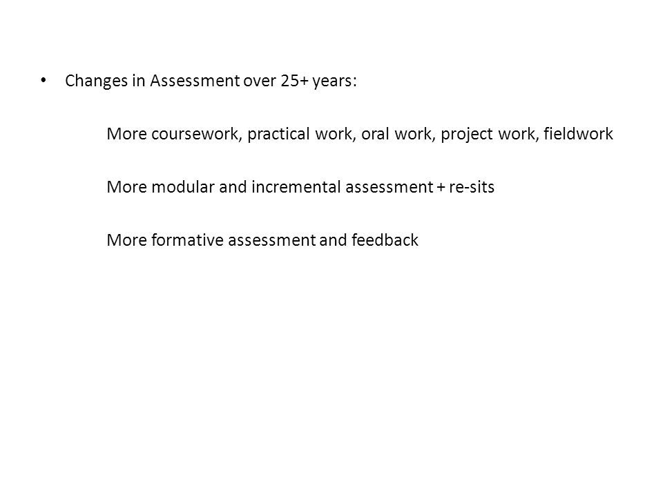 Changes in Assessment over 25+ years: More coursework, practical work, oral work, project work, fieldwork More modular and incremental assessment + re-sits More formative assessment and feedback