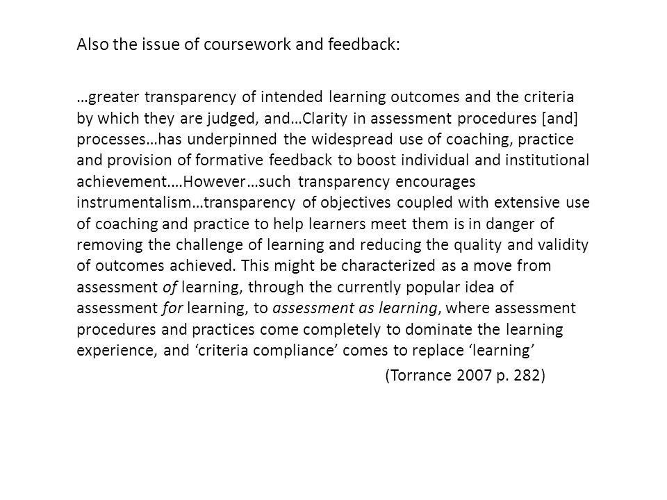 Also the issue of coursework and feedback: …greater transparency of intended learning outcomes and the criteria by which they are judged, and…Clarity in assessment procedures [and] processes…has underpinned the widespread use of coaching, practice and provision of formative feedback to boost individual and institutional achievement.…However…such transparency encourages instrumentalism…transparency of objectives coupled with extensive use of coaching and practice to help learners meet them is in danger of removing the challenge of learning and reducing the quality and validity of outcomes achieved.