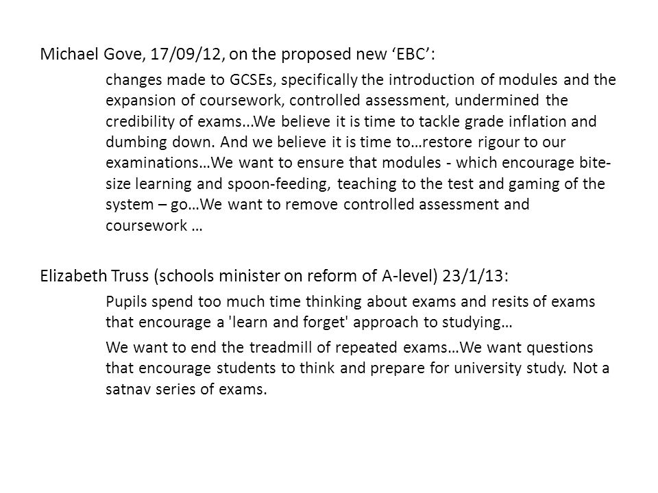 Michael Gove, 17/09/12, on the proposed new 'EBC': changes made to GCSEs, specifically the introduction of modules and the expansion of coursework, controlled assessment, undermined the credibility of exams...We believe it is time to tackle grade inflation and dumbing down.
