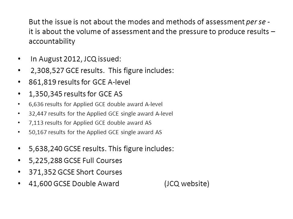 But the issue is not about the modes and methods of assessment per se - it is about the volume of assessment and the pressure to produce results – accountability In August 2012, JCQ issued: 2,308,527 GCE results.