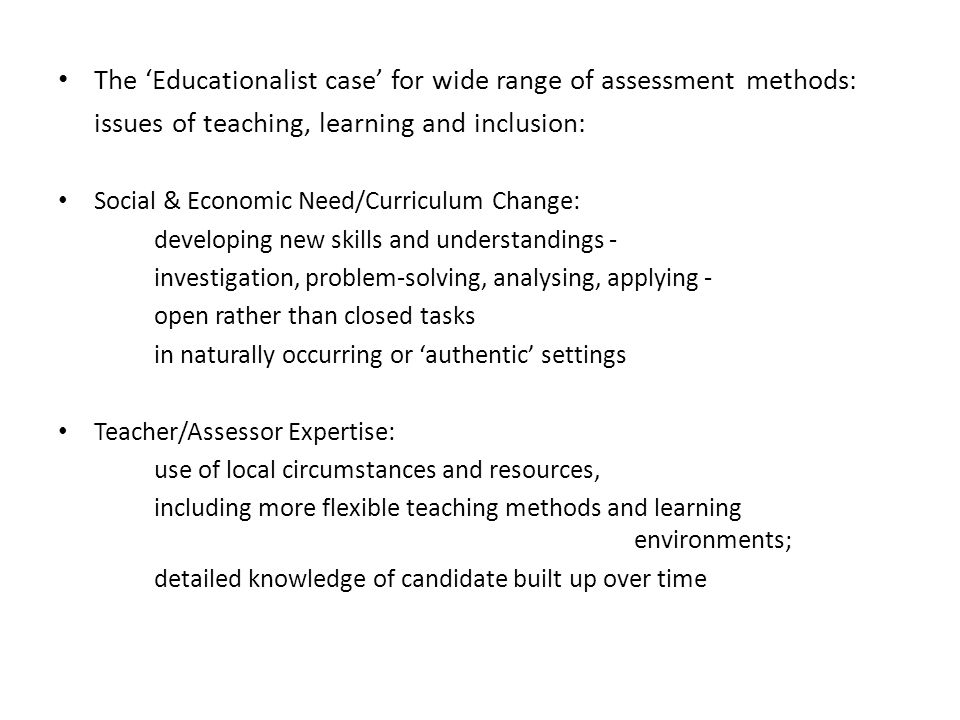 The 'Educationalist case' for wide range of assessment methods: issues of teaching, learning and inclusion: Social & Economic Need/Curriculum Change: developing new skills and understandings - investigation, problem-solving, analysing, applying - open rather than closed tasks in naturally occurring or 'authentic' settings Teacher/Assessor Expertise: use of local circumstances and resources, including more flexible teaching methods and learning environments; detailed knowledge of candidate built up over time