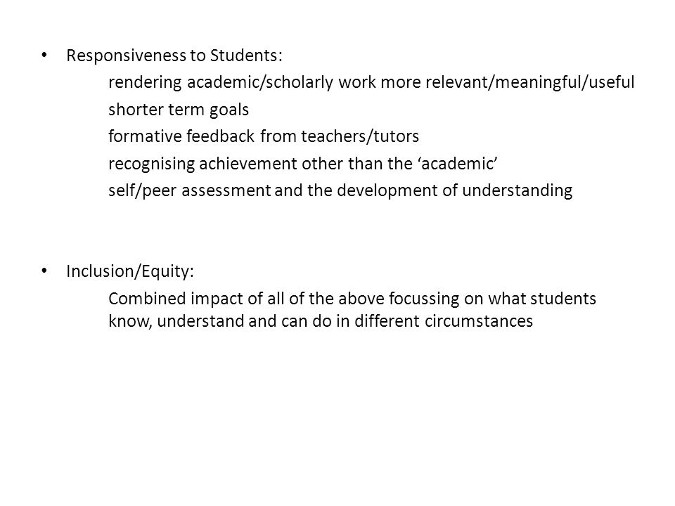 Responsiveness to Students: rendering academic/scholarly work more relevant/meaningful/useful shorter term goals formative feedback from teachers/tutors recognising achievement other than the 'academic' self/peer assessment and the development of understanding Inclusion/Equity: Combined impact of all of the above focussing on what students know, understand and can do in different circumstances