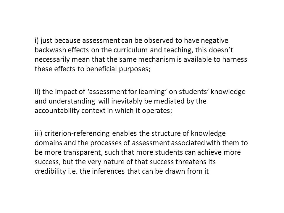i) just because assessment can be observed to have negative backwash effects on the curriculum and teaching, this doesn't necessarily mean that the same mechanism is available to harness these effects to beneficial purposes; ii) the impact of 'assessment for learning' on students' knowledge and understanding will inevitably be mediated by the accountability context in which it operates; iii) criterion-referencing enables the structure of knowledge domains and the processes of assessment associated with them to be more transparent, such that more students can achieve more success, but the very nature of that success threatens its credibility i.e.