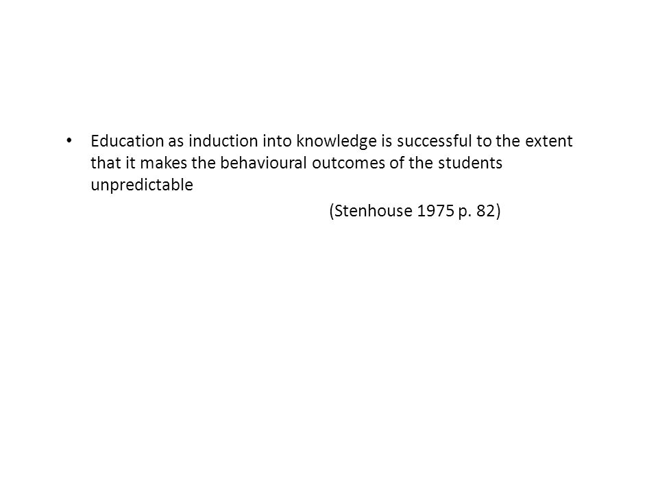 Education as induction into knowledge is successful to the extent that it makes the behavioural outcomes of the students unpredictable (Stenhouse 1975 p.