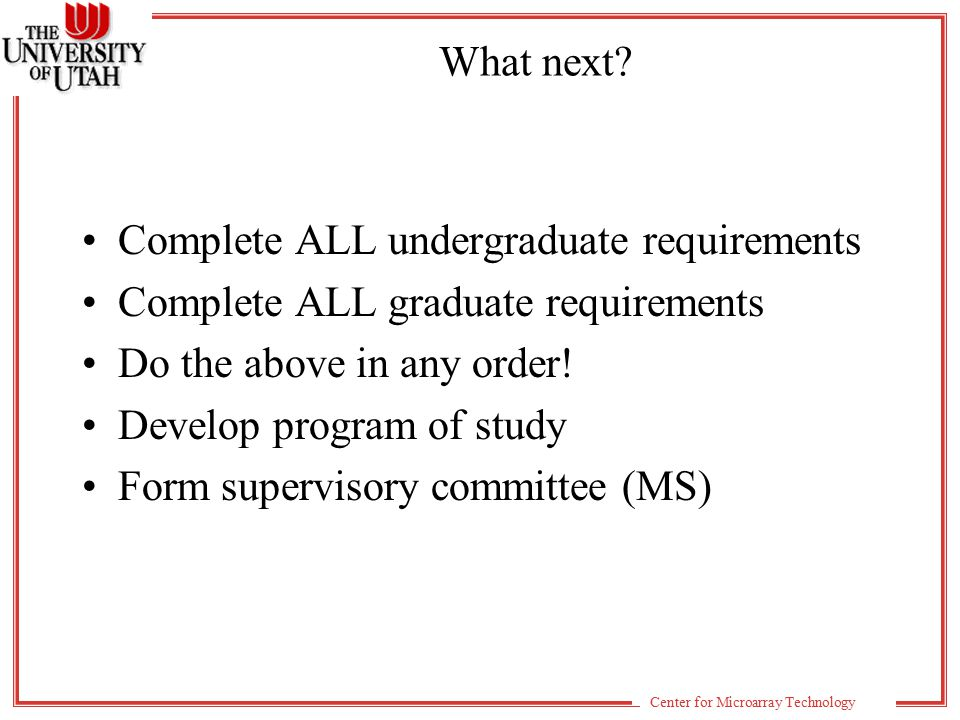 Center for Microarray Technology Mid-program review After 1 year or 128 total credit hours Maintain good grades Submit program of study Plan to complete undergrad requirements within 1 more year Admission to Graduate School