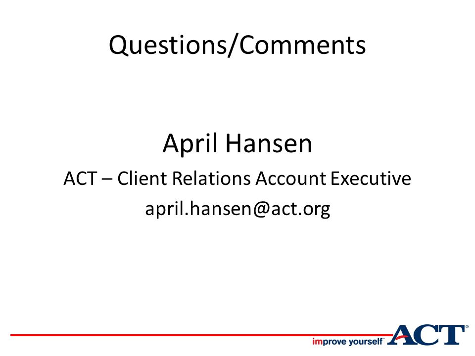 Questions/Comments April Hansen ACT – Client Relations Account Executive april.hansen@act.org