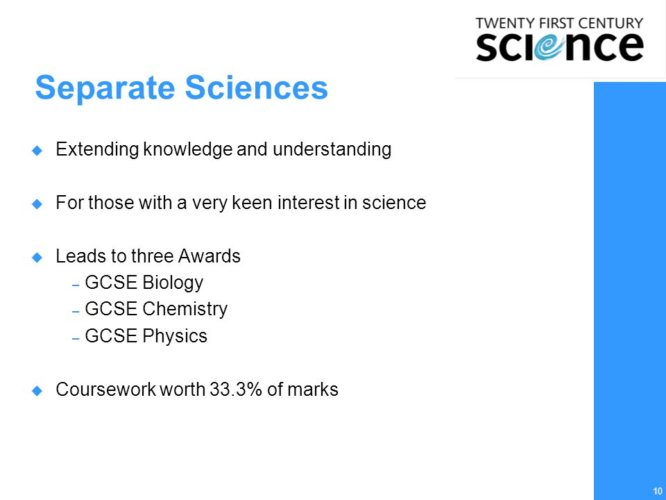 10 Separate Sciences  Extending knowledge and understanding  For those with a very keen interest in science  Leads to three Awards – GCSE Biology –