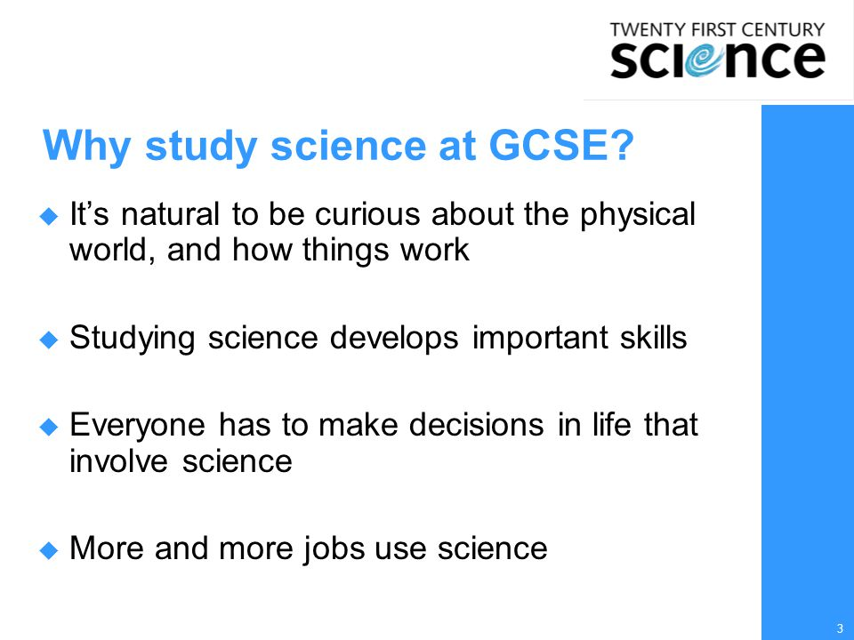 3 Why study science at GCSE?  It's natural to be curious about the physical world, and how things work  Studying science develops important skills 