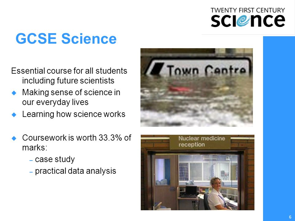 6 GCSE Science Essential course for all students including future scientists  Making sense of science in our everyday lives  Learning how science works  Coursework is worth 33.3% of marks: – case study – practical data analysis