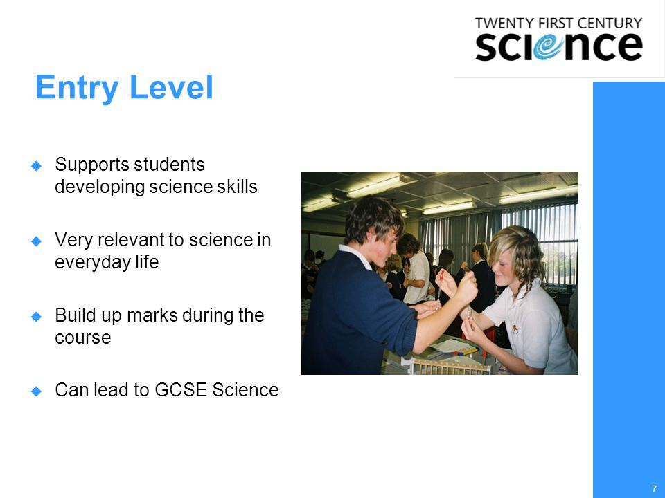 7 Entry Level  Supports students developing science skills  Very relevant to science in everyday life  Build up marks during the course  Can lead to GCSE Science