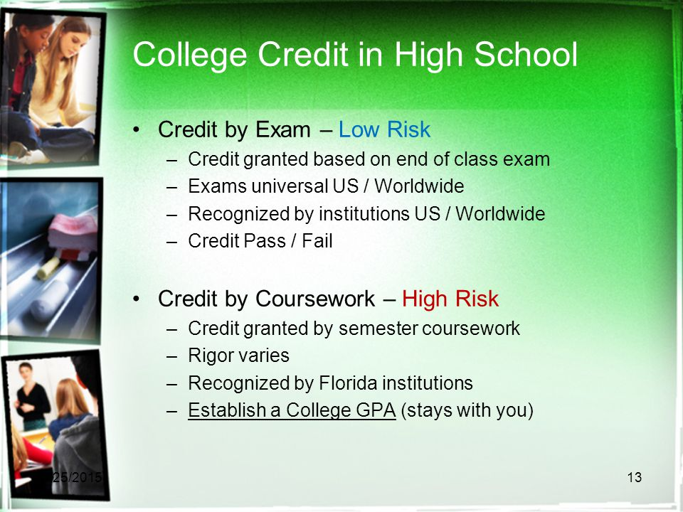 College Credit in High School Credit by Exam – Low Risk –Credit granted based on end of class exam –Exams universal US / Worldwide –Recognized by inst