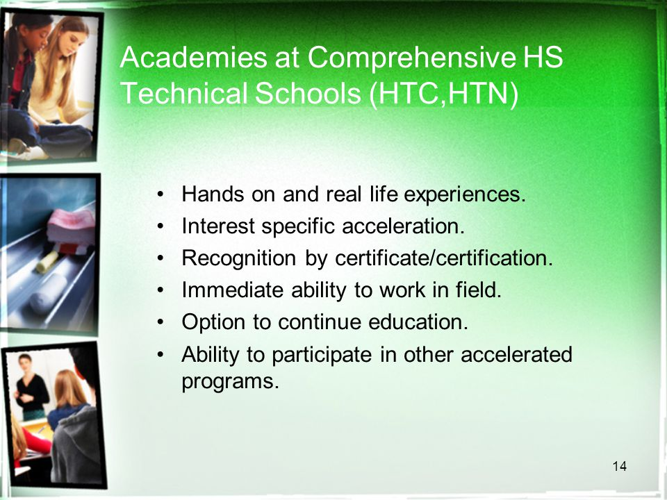 14 Academies at Comprehensive HS Technical Schools (HTC,HTN) Hands on and real life experiences.