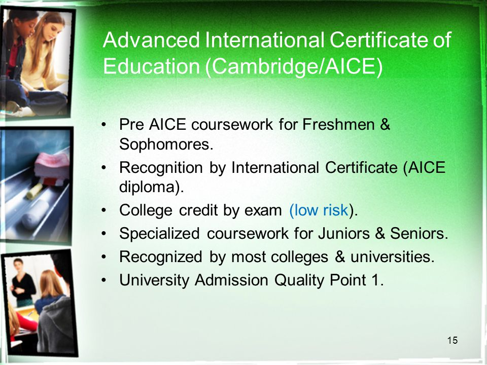 15 Advanced International Certificate of Education (Cambridge/AICE) Pre AICE coursework for Freshmen & Sophomores. Recognition by International Certif