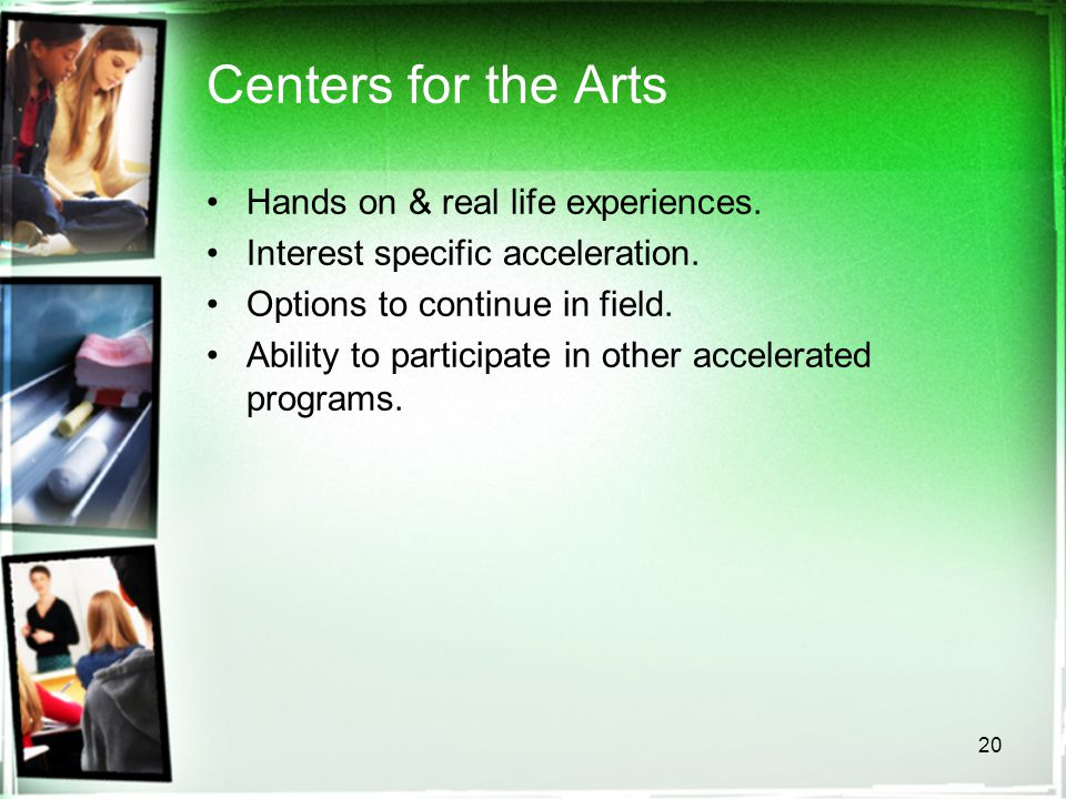 20 Centers for the Arts Hands on & real life experiences. Interest specific acceleration. Options to continue in field. Ability to participate in othe