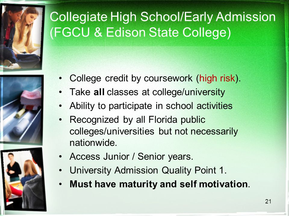 21 Collegiate High School/Early Admission (FGCU & Edison State College) College credit by coursework (high risk). Take all classes at college/universi