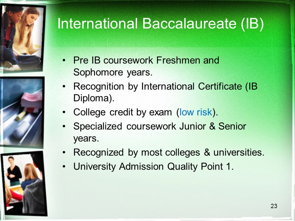 23 International Baccalaureate (IB) Pre IB coursework Freshmen and Sophomore years. Recognition by International Certificate (IB Diploma). College cre