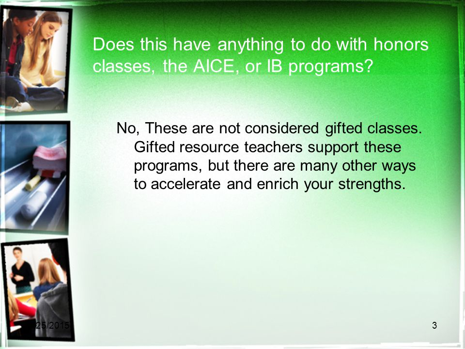 Does this have anything to do with honors classes, the AICE, or IB programs? No, These are not considered gifted classes. Gifted resource teachers sup