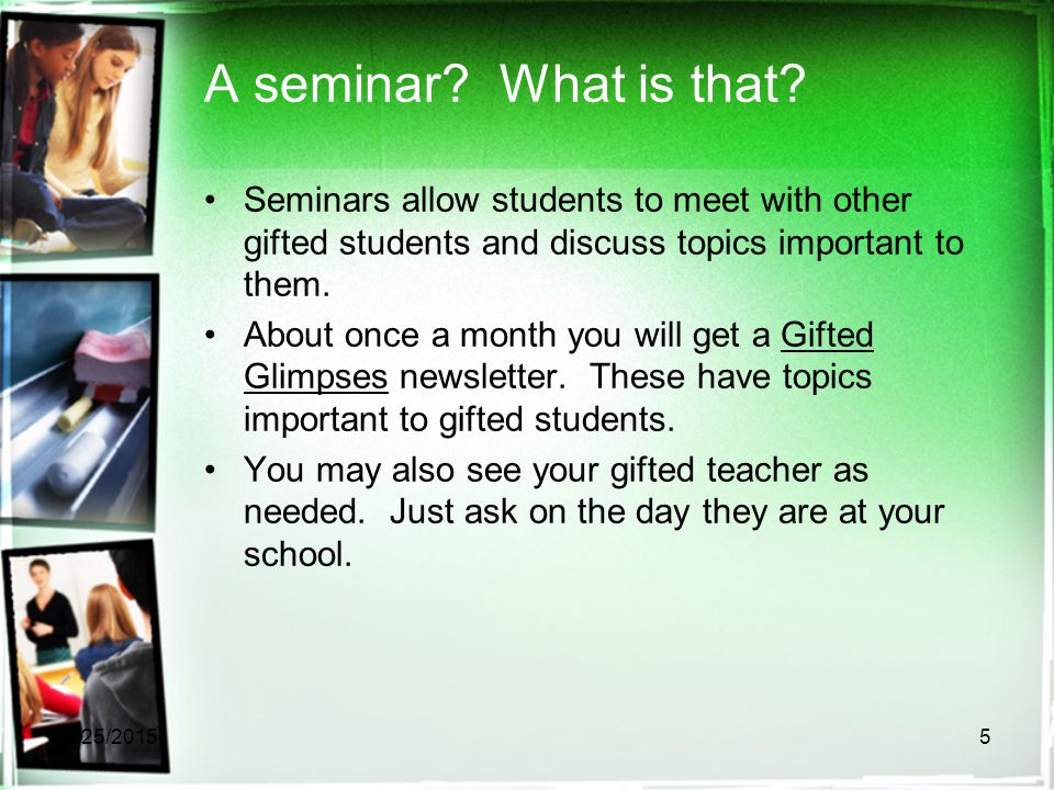 A seminar? What is that? Seminars allow students to meet with other gifted students and discuss topics important to them. About once a month you will
