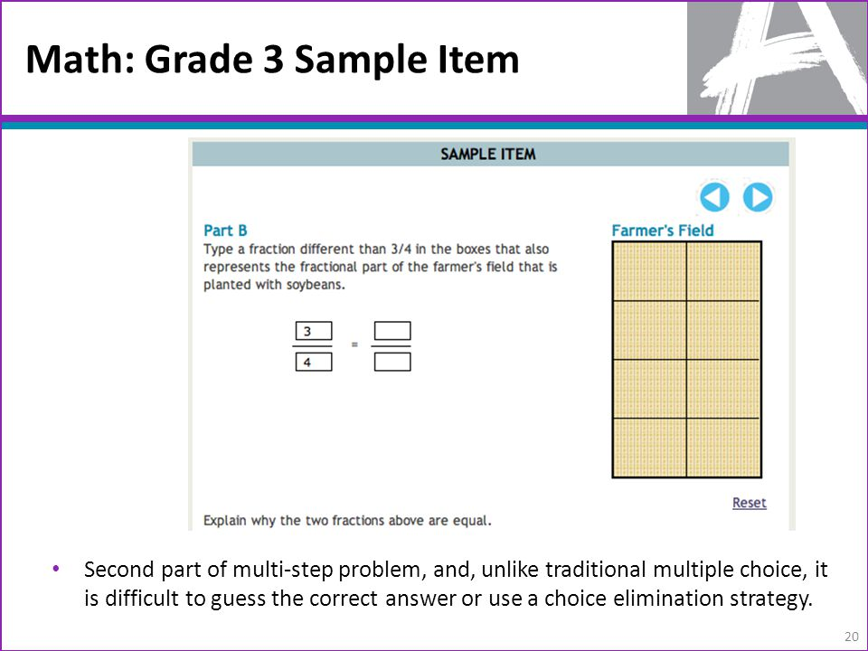 Math: Grade 3 Sample Item 20 Second part of multi-step problem, and, unlike traditional multiple choice, it is difficult to guess the correct answer or use a choice elimination strategy.
