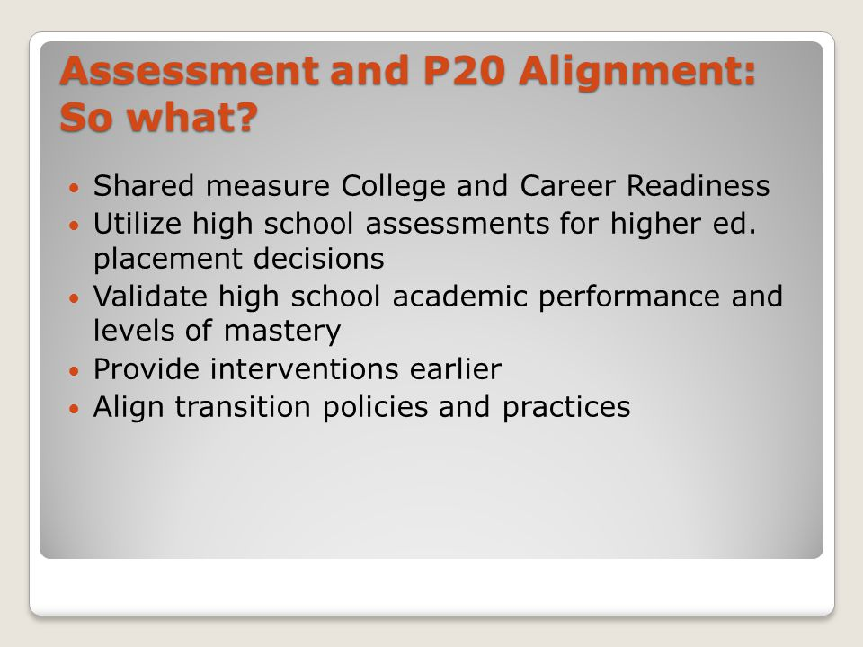 Shared measure College and Career Readiness Utilize high school assessments for higher ed.