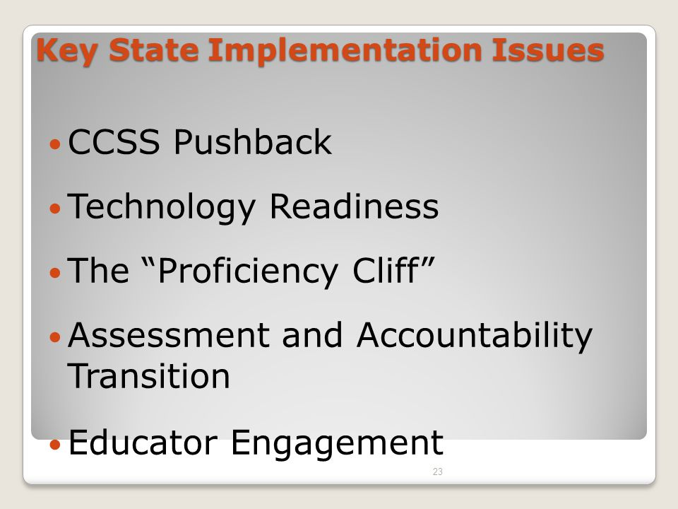 CCSS Pushback Technology Readiness The Proficiency Cliff Assessment and Accountability Transition Educator Engagement Key State Implementation Issues 23