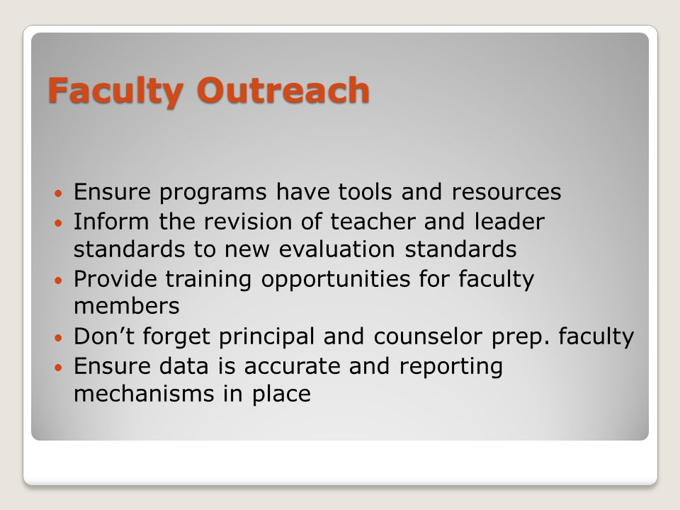 Ensure programs have tools and resources Inform the revision of teacher and leader standards to new evaluation standards Provide training opportunities for faculty members Don't forget principal and counselor prep.